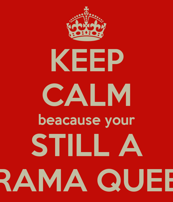 KEEP CALM beacause your STILL A DRAMA QUEEN