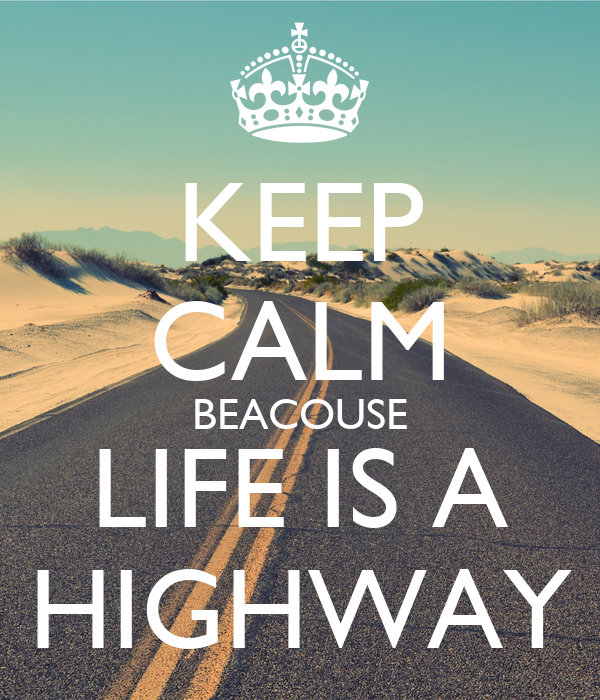 KEEP CALM BEACOUSE LIFE IS A HIGHWAY