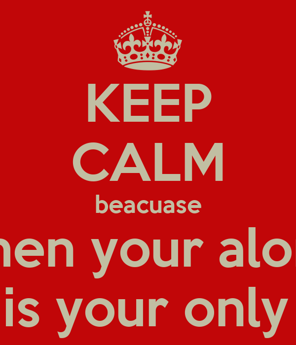 KEEP CALM beacuase when your alone music is your only friend