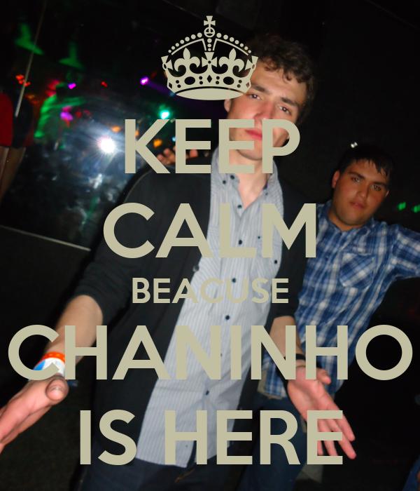 KEEP CALM BEACUSE CHANINHO IS HERE