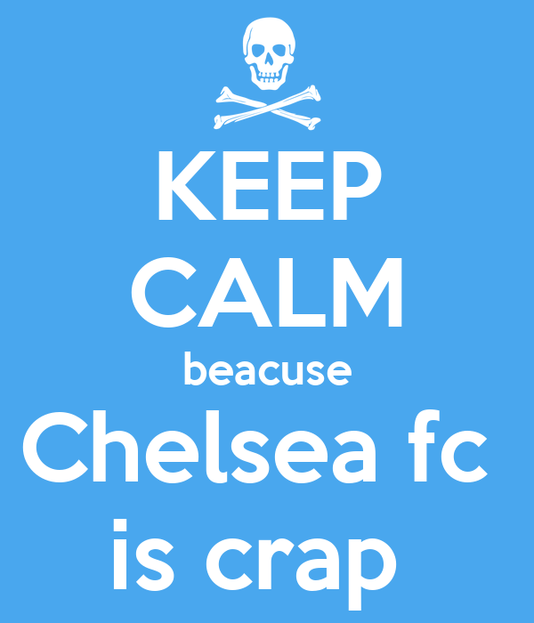 KEEP CALM beacuse Chelsea fc  is crap