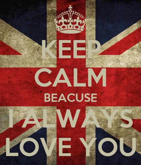 KEEP CALM BEACUSE I ALWAYS LOVE YOU
