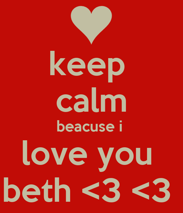 keep  calm beacuse i  love you  beth <3 <3
