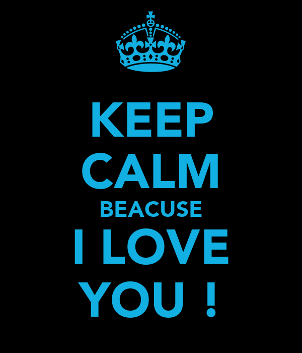KEEP CALM BEACUSE I LOVE YOU !