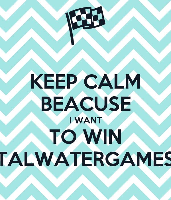 KEEP CALM BEACUSE I WANT TO WIN TALWATERGAMES
