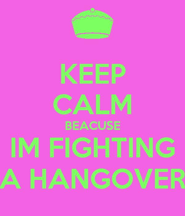 KEEP CALM BEACUSE IM FIGHTING A HANGOVER