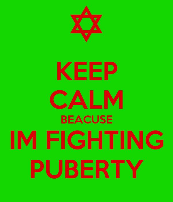 KEEP CALM BEACUSE IM FIGHTING PUBERTY