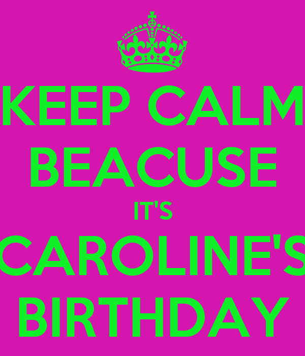KEEP CALM BEACUSE IT'S CAROLINE'S BIRTHDAY