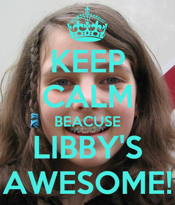 KEEP CALM BEACUSE LIBBY'S AWESOME!