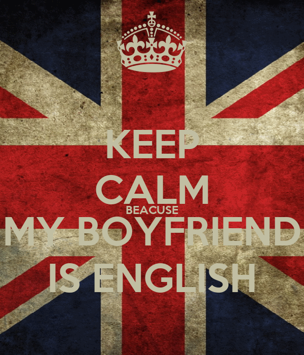 KEEP CALM BEACUSE MY BOYFRIEND IS ENGLISH