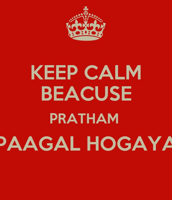 KEEP CALM BEACUSE PRATHAM  PAAGAL HOGAYA