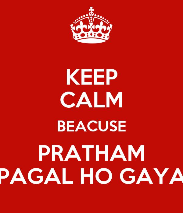 KEEP CALM BEACUSE PRATHAM PAGAL HO GAYA