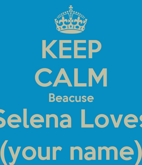 KEEP CALM Beacuse Selena Loves (your name)