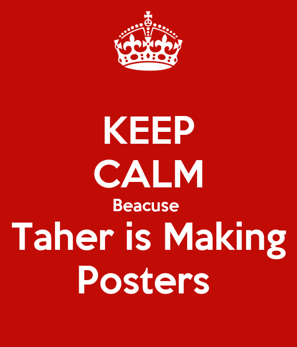 KEEP CALM Beacuse  Taher is Making Posters