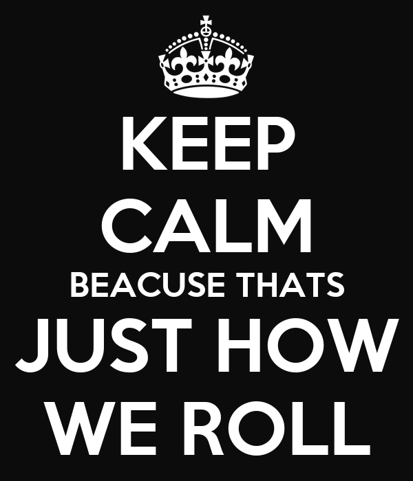 keep-calm-beacuse-thats-just-how-we-roll