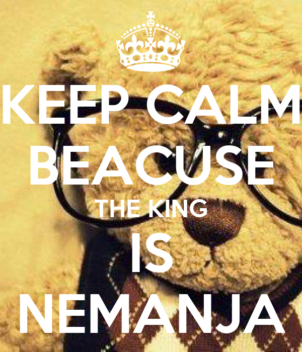 KEEP CALM BEACUSE THE KING IS NEMANJA