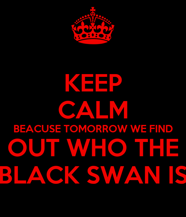 KEEP CALM BEACUSE TOMORROW WE FIND OUT WHO THE BLACK SWAN IS