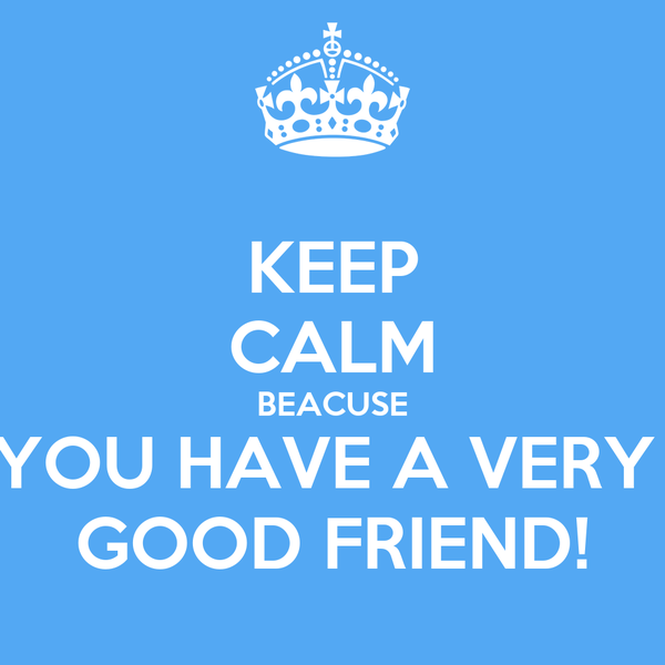 KEEP CALM BEACUSE YOU HAVE A VERY  GOOD FRIEND!