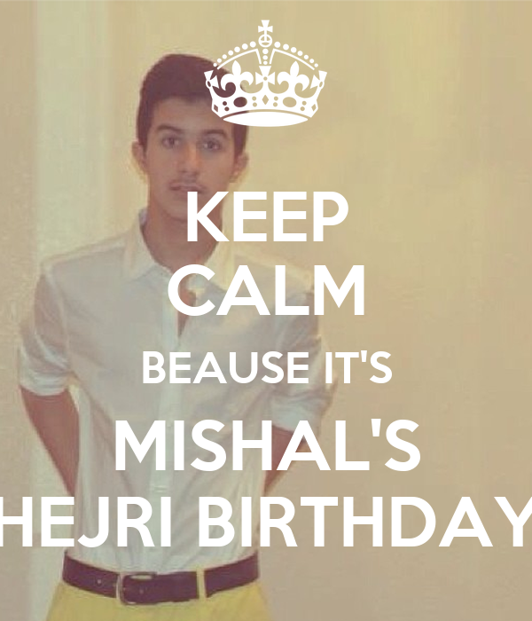 KEEP CALM BEAUSE IT'S MISHAL'S HEJRI BIRTHDAY