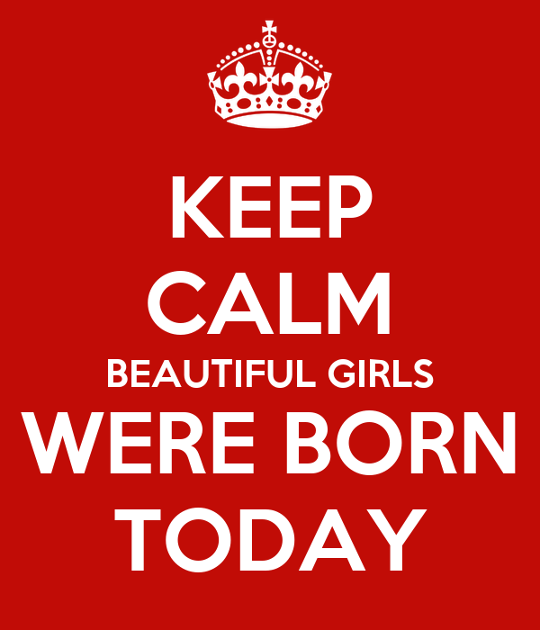 KEEP CALM BEAUTIFUL GIRLS WERE BORN TODAY