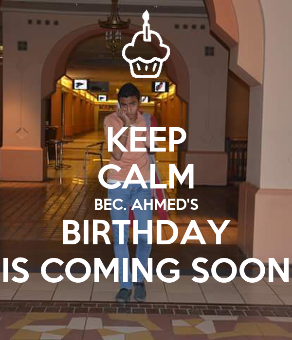 KEEP CALM BEC. AHMED'S BIRTHDAY IS COMING SOON