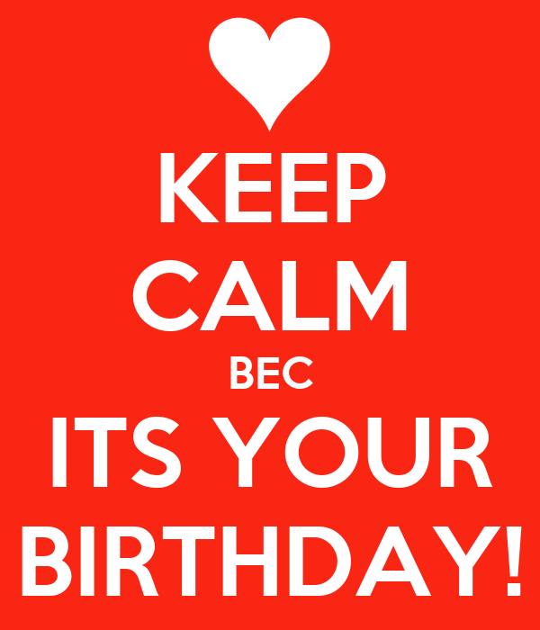 KEEP CALM BEC ITS YOUR BIRTHDAY!