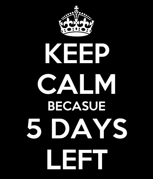 KEEP CALM BECASUE 5 DAYS LEFT