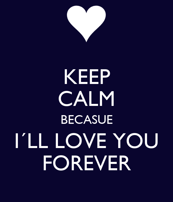 KEEP CALM BECASUE I´LL LOVE YOU FOREVER