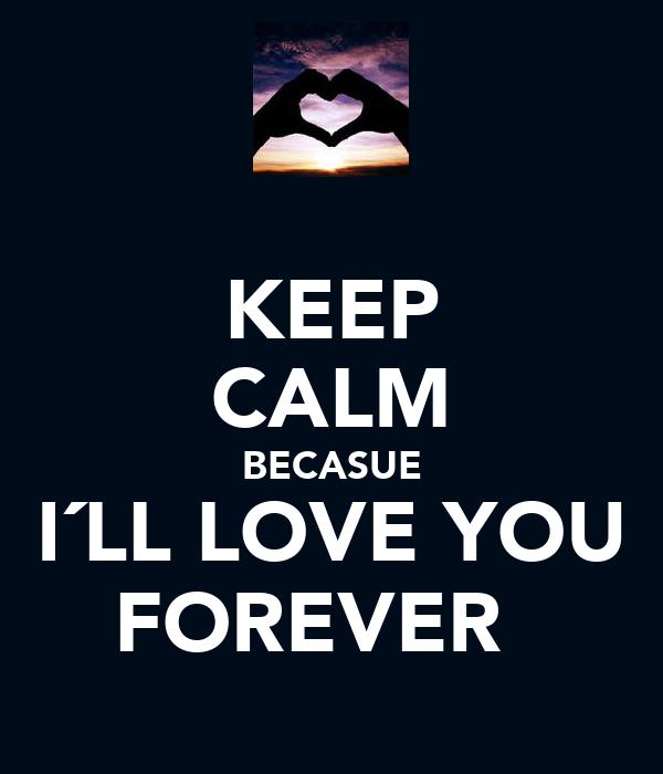 KEEP CALM BECASUE I´LL LOVE YOU FOREVER ♥