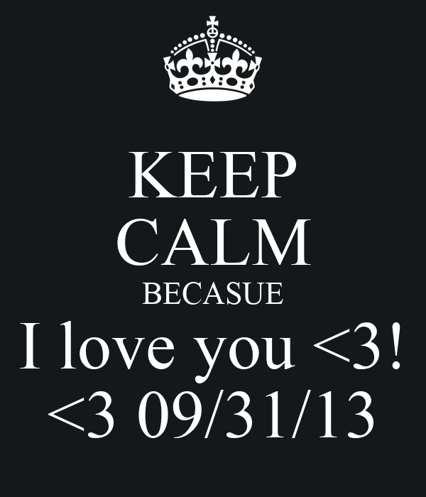 KEEP CALM BECASUE I love you <3! <3 09/31/13