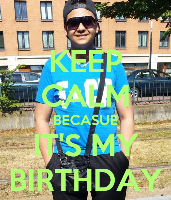 KEEP CALM BECASUE IT'S MY BIRTHDAY
