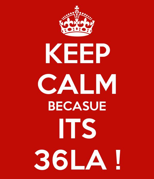 KEEP CALM BECASUE ITS 36LA !
