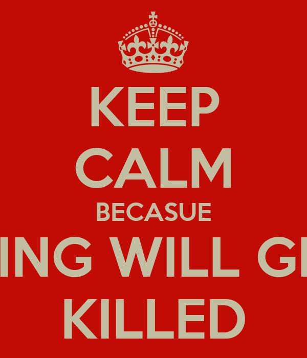 KEEP CALM BECASUE PANICKING WILL GET YOU  KILLED