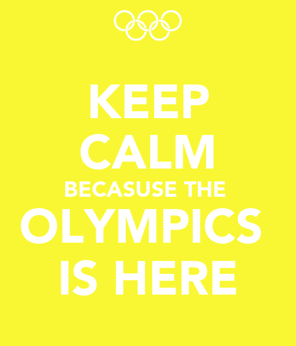 KEEP CALM BECASUSE THE  OLYMPICS  IS HERE