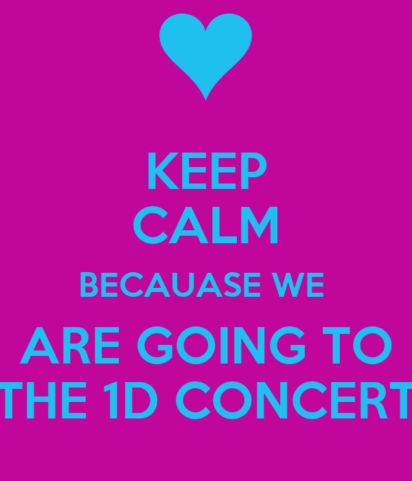 KEEP CALM BECAUASE WE  ARE GOING TO THE 1D CONCERT