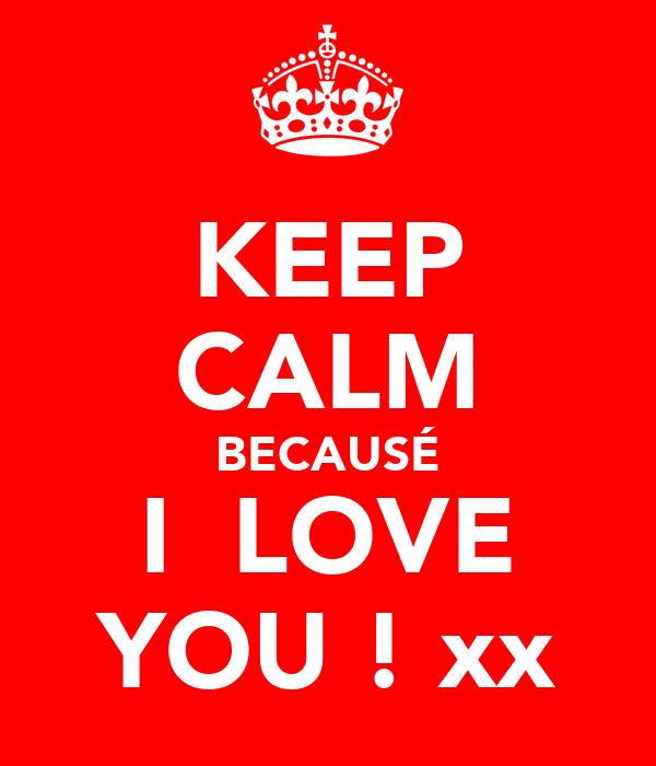 KEEP CALM BECAUSÉ I  LOVE YOU ! xx