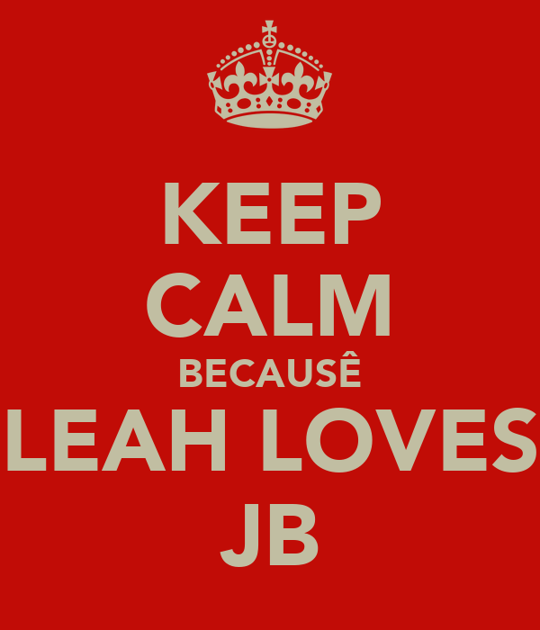 KEEP CALM BECAUSÊ LEAH LOVES JB