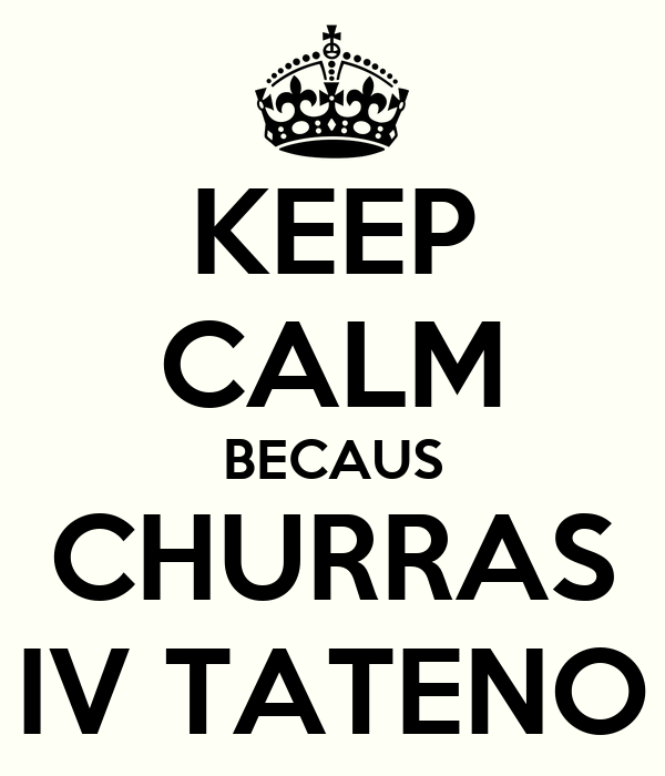 KEEP CALM BECAUS CHURRAS IV TATENO