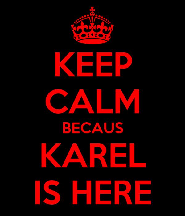 KEEP CALM BECAUS KAREL IS HERE
