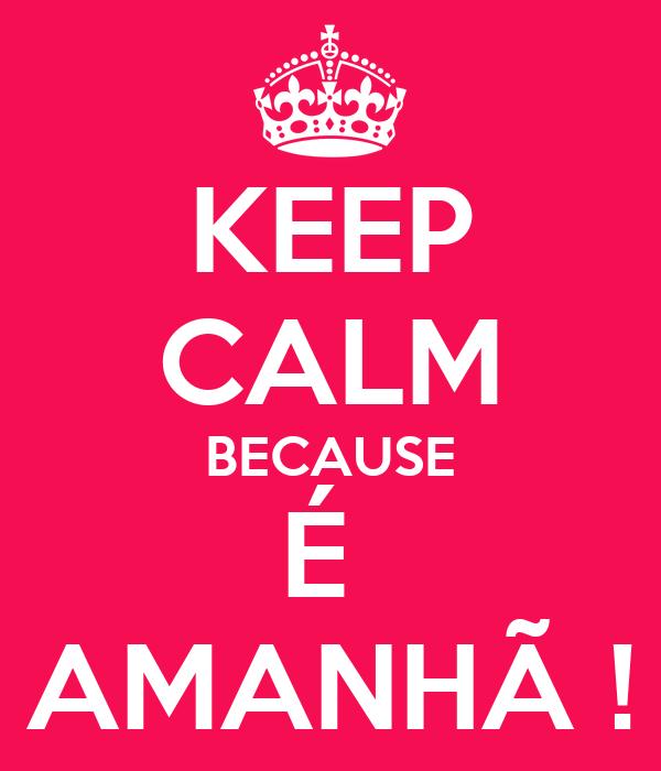KEEP CALM BECAUSE É  AMANHÃ !