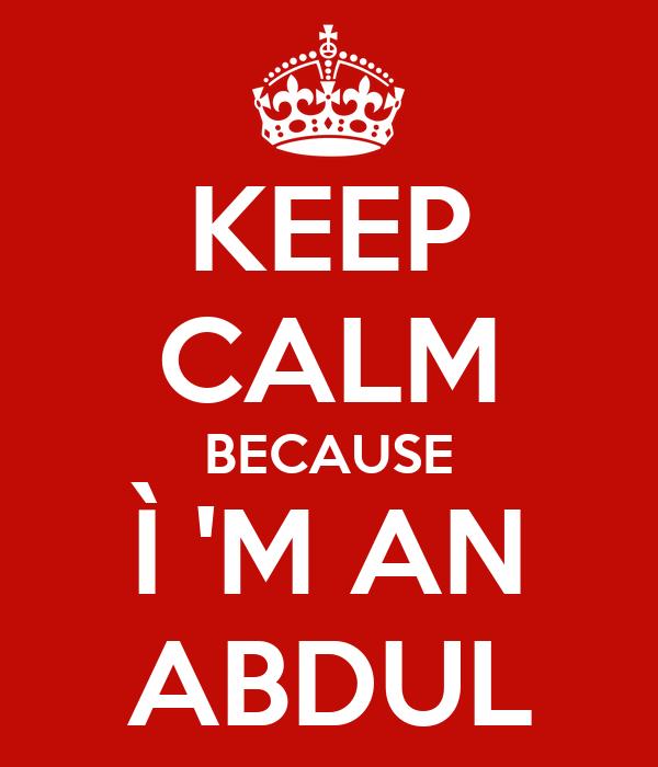 KEEP CALM BECAUSE Ì 'M AN ABDUL