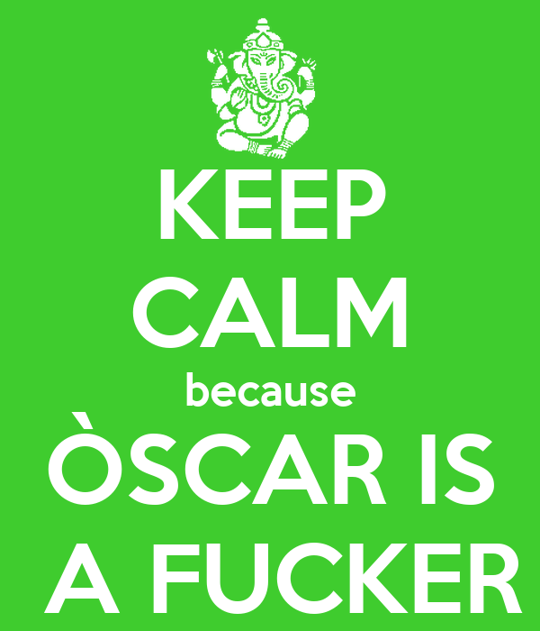 KEEP CALM because ÒSCAR IS  A FUCKER