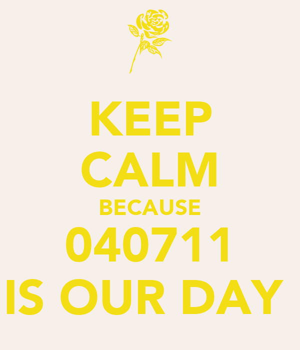 KEEP CALM BECAUSE 040711 IS OUR DAY
