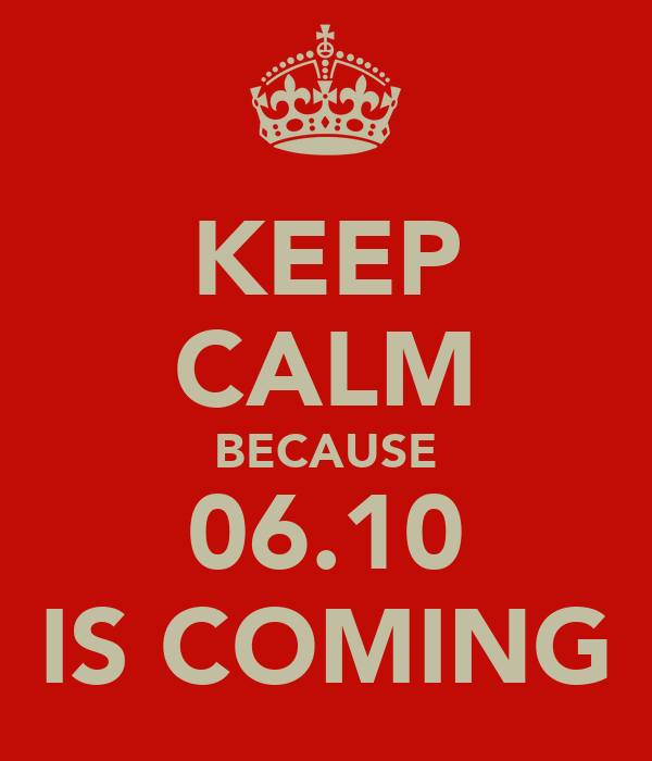 KEEP CALM BECAUSE 06.10 IS COMING