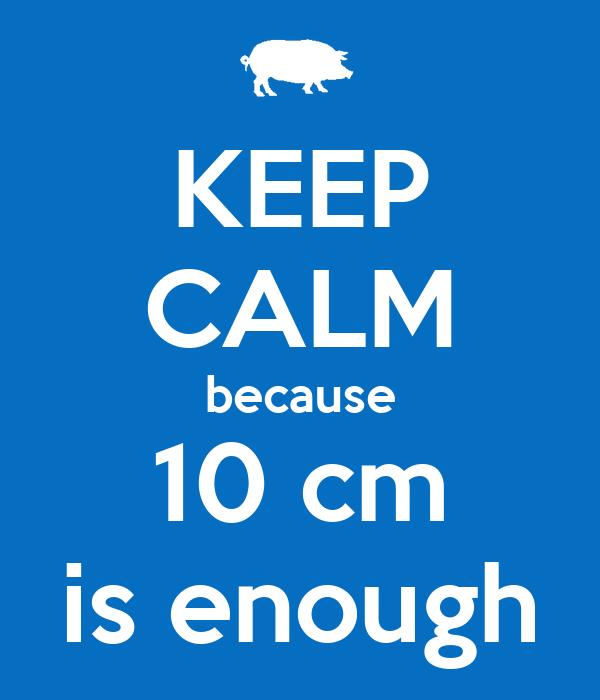 KEEP CALM because 10 cm is enough