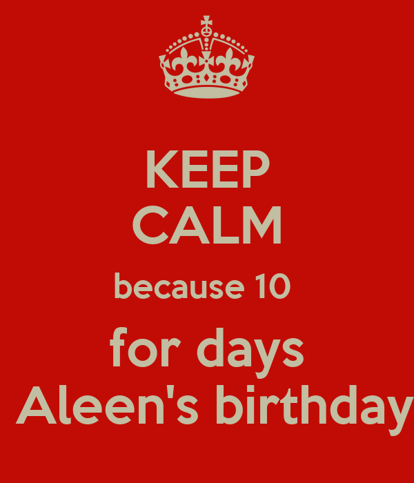 KEEP CALM because 10   for days   Aleen's birthday