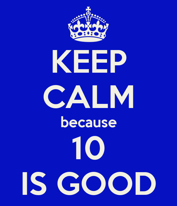 KEEP CALM because 10 IS GOOD