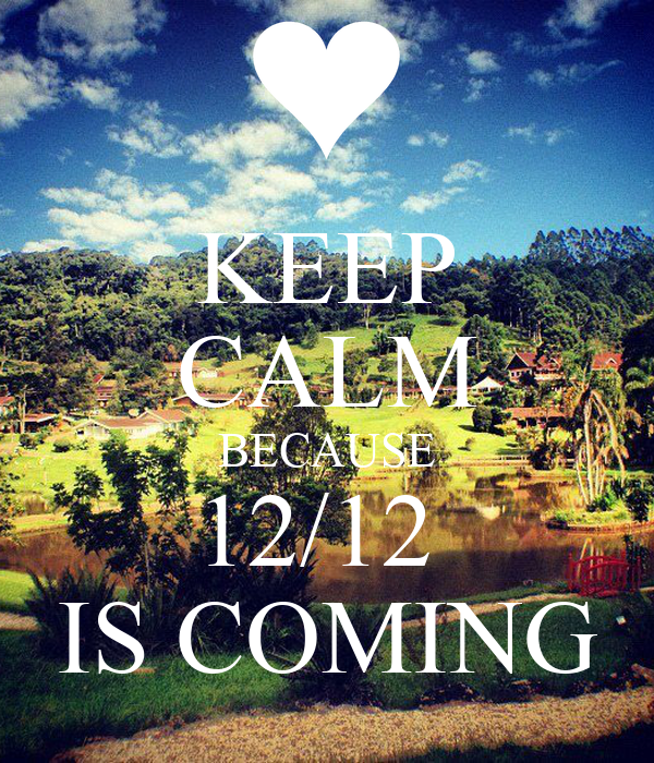 KEEP CALM BECAUSE 12/12  IS COMING