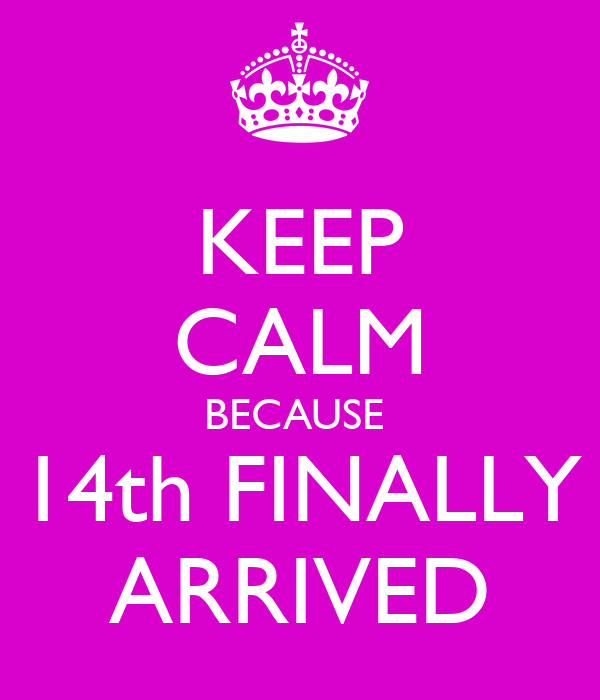 KEEP CALM BECAUSE  14th FINALLY ARRIVED