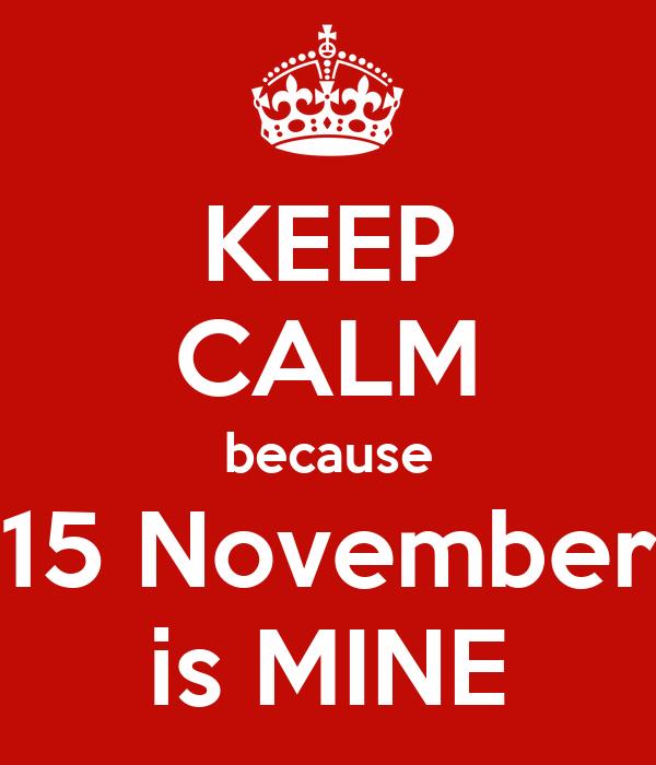 KEEP CALM because 15 November is MINE